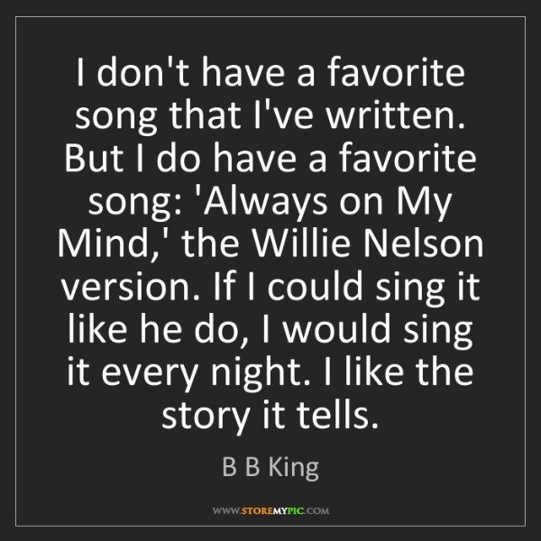 B B King: I don't have a favorite song that I've written. But I...