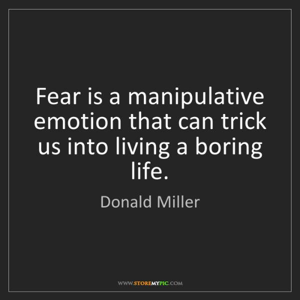 Donald Miller: Fear is a manipulative emotion that can trick us into...
