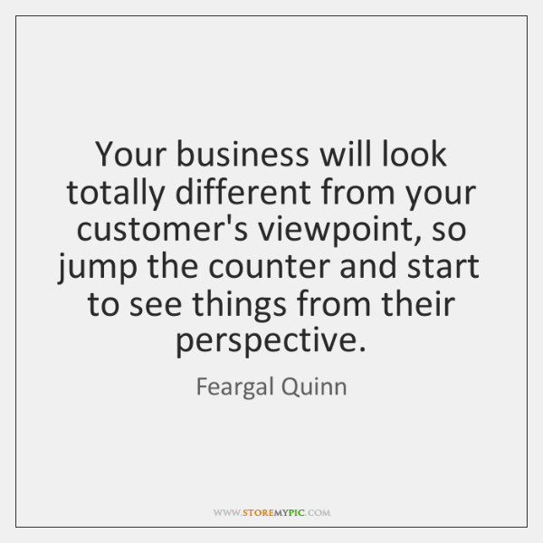 Your business will look totally different from your customer's viewpoint, so jump ...