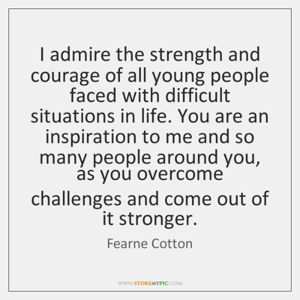 I admire the strength and courage of all young people faced with ...