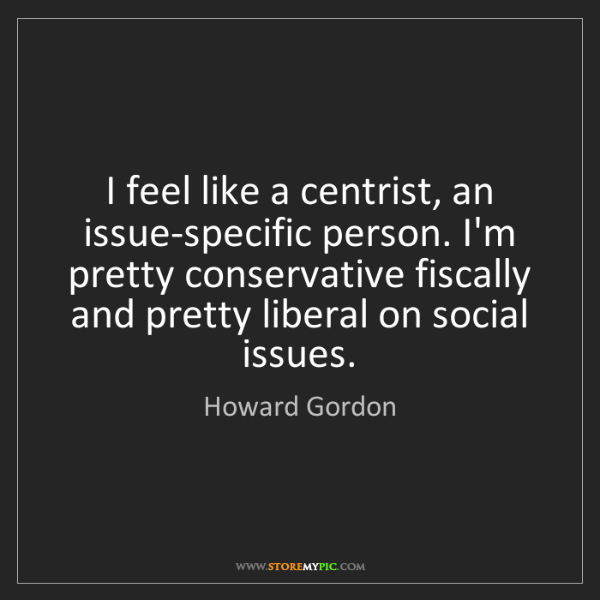 Howard Gordon: I feel like a centrist, an issue-specific person. I'm...