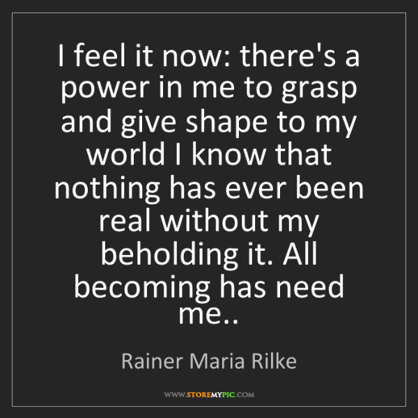 Rainer Maria Rilke: I feel it now: there's a power in me to grasp and give...