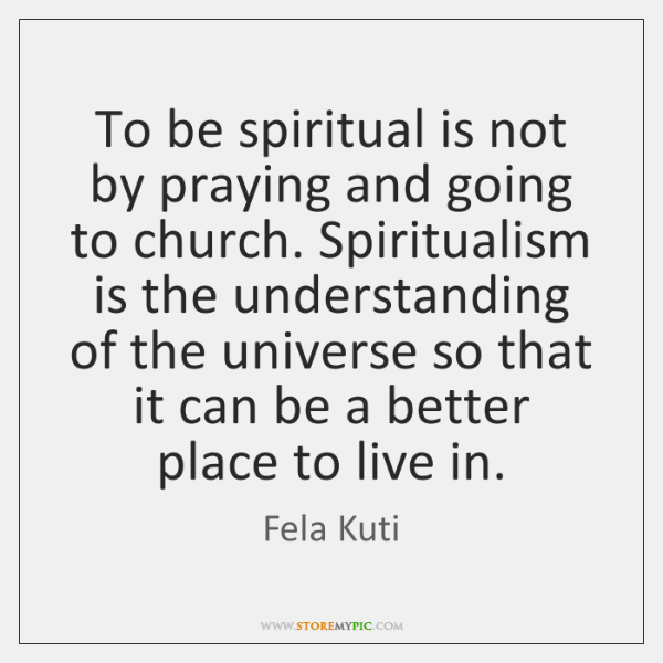 To Be Spiritual Is Not By Praying And Going To Church Spiritualism