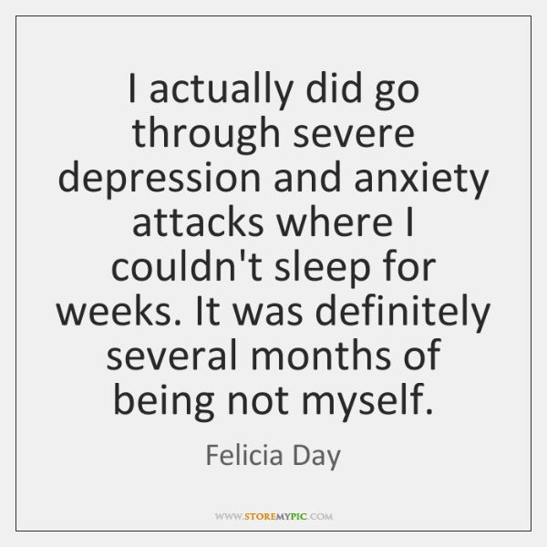 I actually did go through severe depression and anxiety attacks where I ...