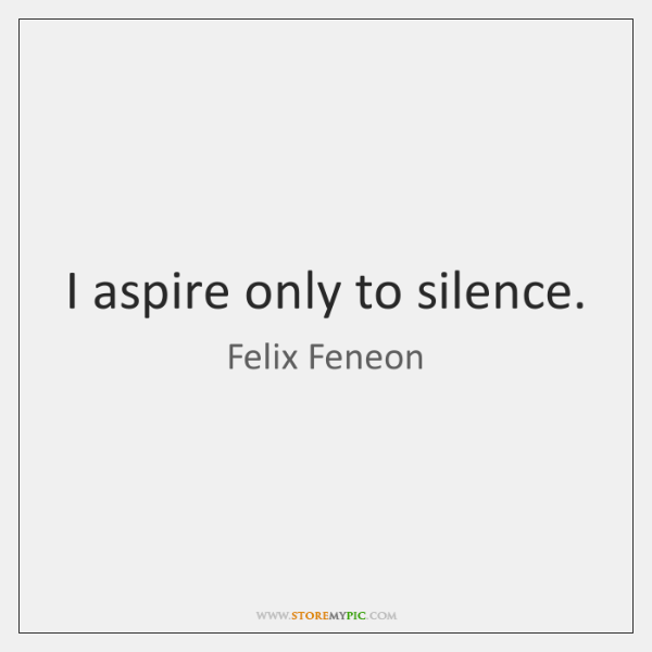 I aspire only to silence.