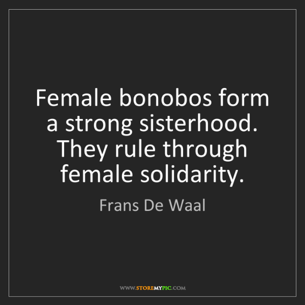 Frans De Waal: Female bonobos form a strong sisterhood. They rule through...