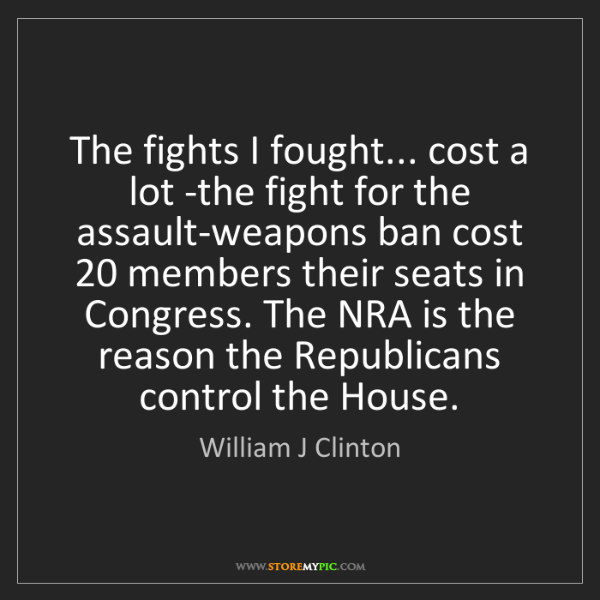 William J Clinton: The fights I fought... cost a lot -the fight for the...