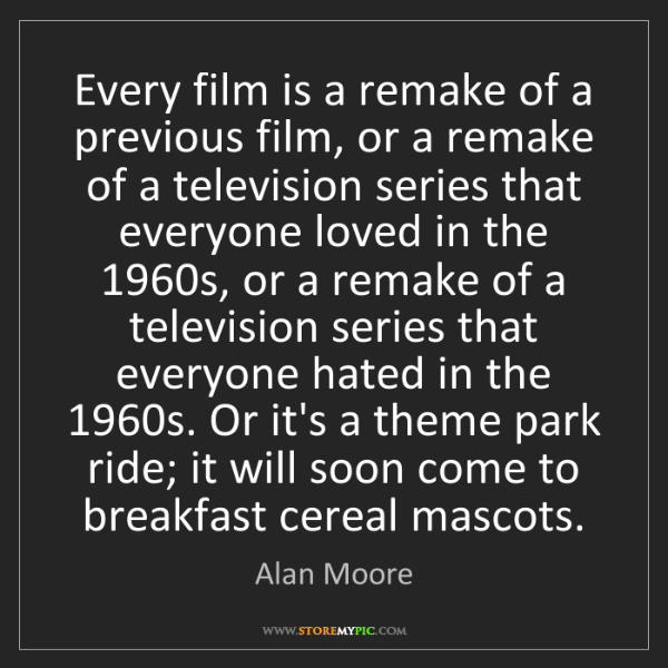 Alan Moore: Every film is a remake of a previous film, or a remake...