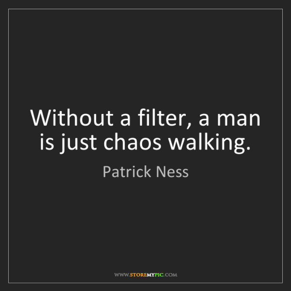 Patrick Ness: Without a filter, a man is just chaos walking.