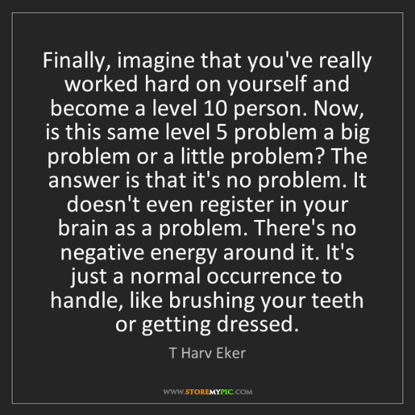 T Harv Eker: Finally, imagine that you've really worked hard on yourself...
