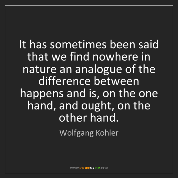 Wolfgang Kohler: It has sometimes been said that we find nowhere in nature...