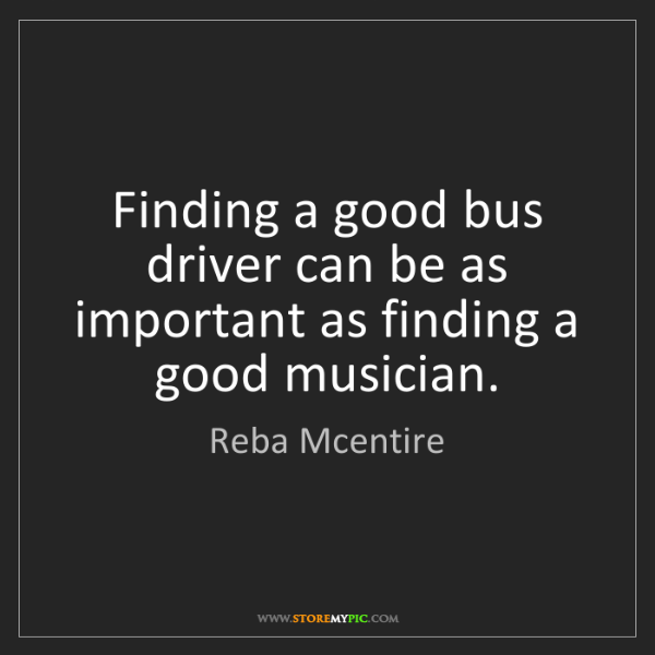 Reba Mcentire: Finding a good bus driver can be as important as finding...