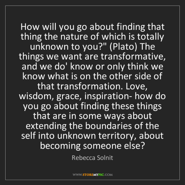 Rebecca Solnit: How will you go about finding that thing the nature of...