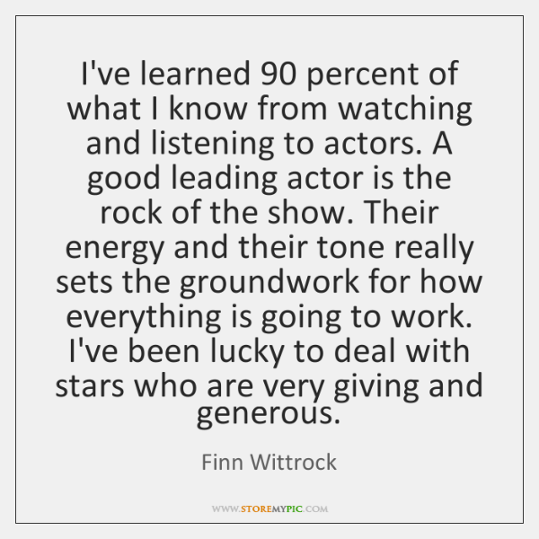 I've learned 90 percent of what I know from watching and listening to ...