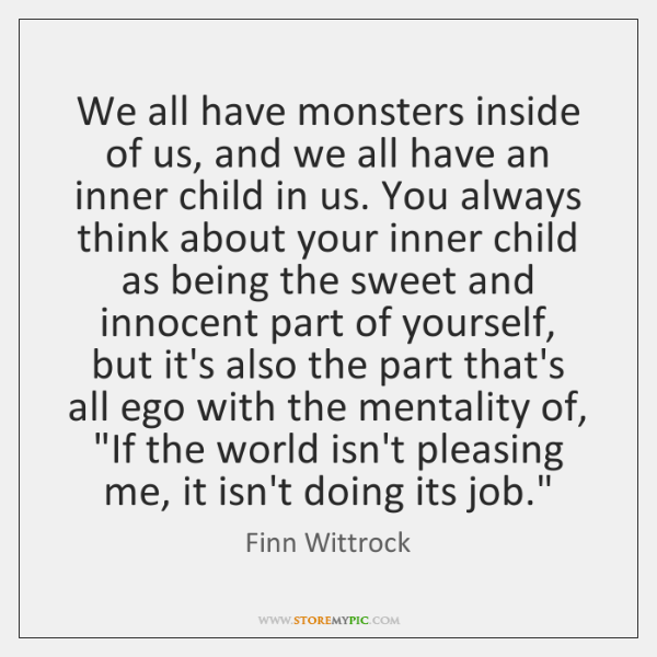 We all have monsters inside of us, and we all have an ...