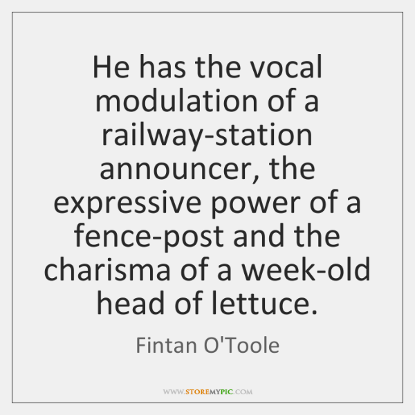 He has the vocal modulation of a railway-station announcer, the expressive power ...