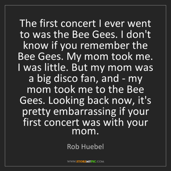 Rob Huebel: The first concert I ever went to was the Bee Gees. I...