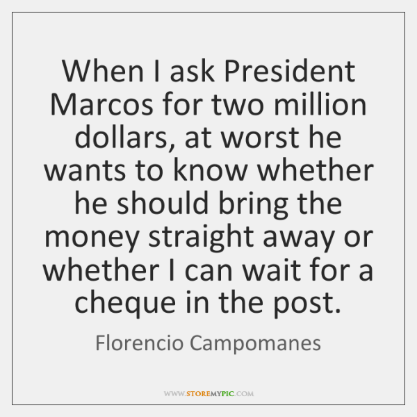 When I ask President Marcos for two million dollars, at worst he ...