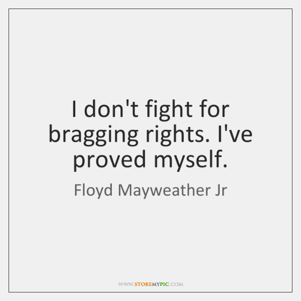 I don't fight for bragging rights. I've proved myself.