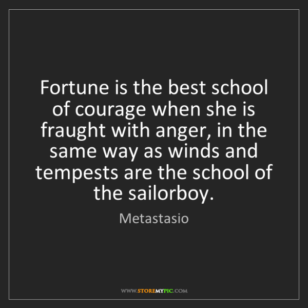 Metastasio: Fortune is the best school of courage when she is fraught...