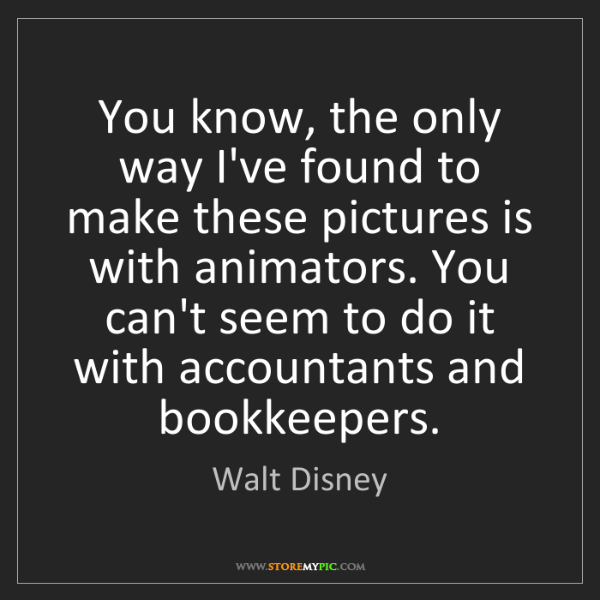Walt Disney: You know, the only way I've found to make these pictures...