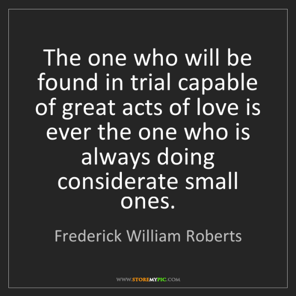 Frederick William Roberts: The one who will be found in trial capable of great acts...
