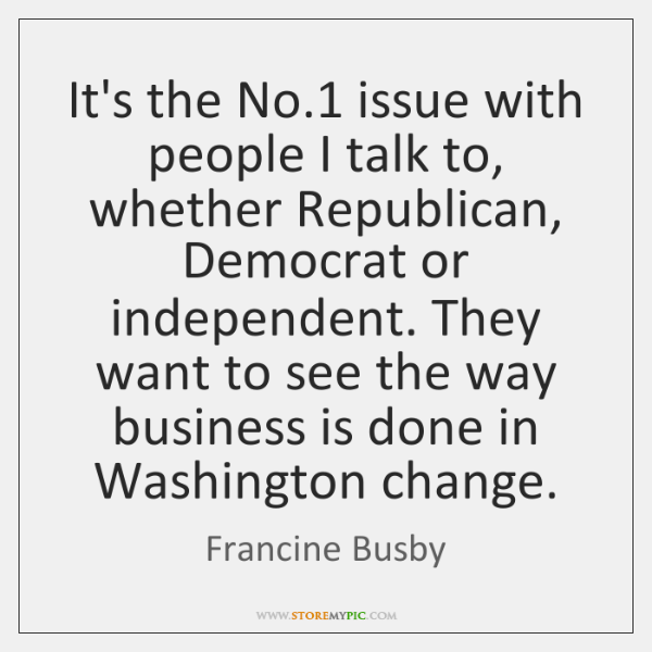 It's the No.1 issue with people I talk to, whether Republican, Democrat ...