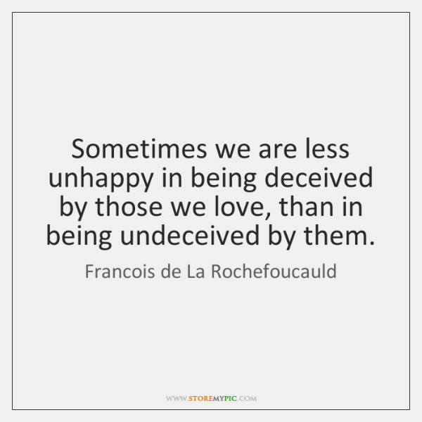 Sometimes we are less unhappy in being deceived by those we love, ...