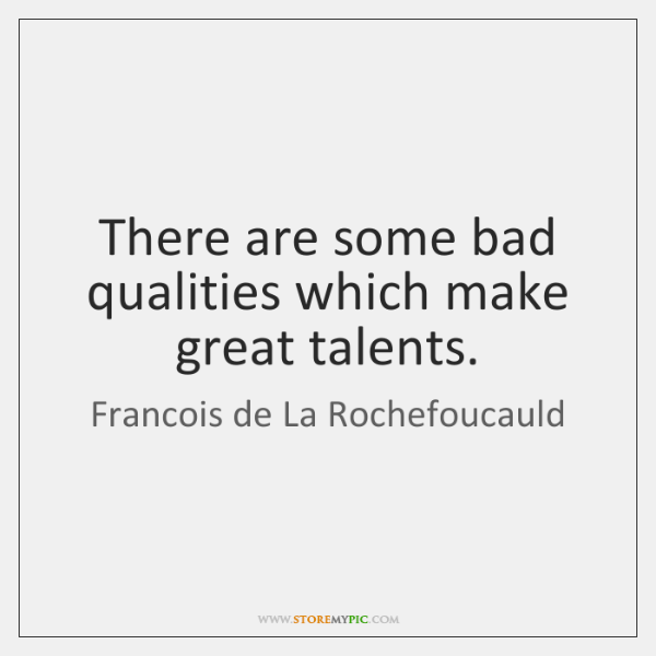 There are some bad qualities which make great talents.
