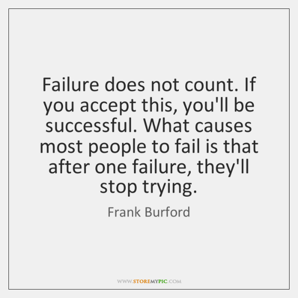 Failure does not count. If you accept this, you'll be successful. What ...