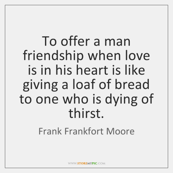 To offer a man friendship when love is in his heart is ...