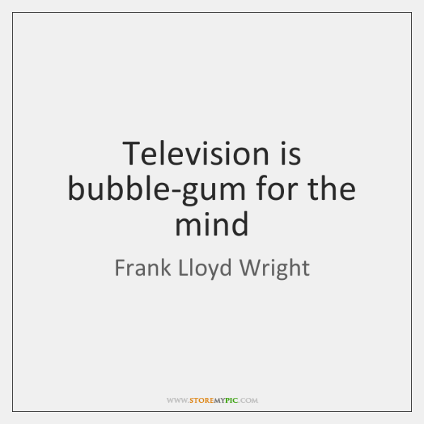 Television is bubble-gum for the mind