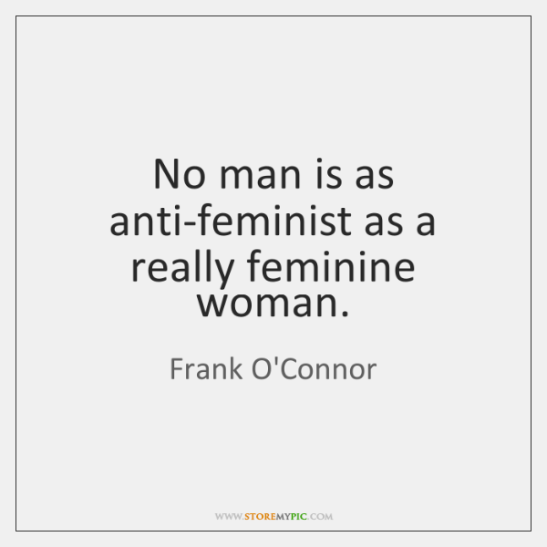 No man is as anti-feminist as a really feminine woman.