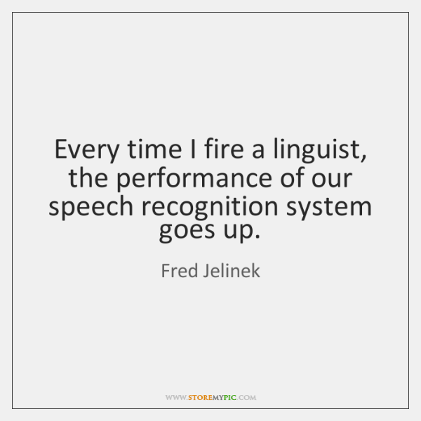 Every time I fire a linguist, the performance of our speech recognition ...