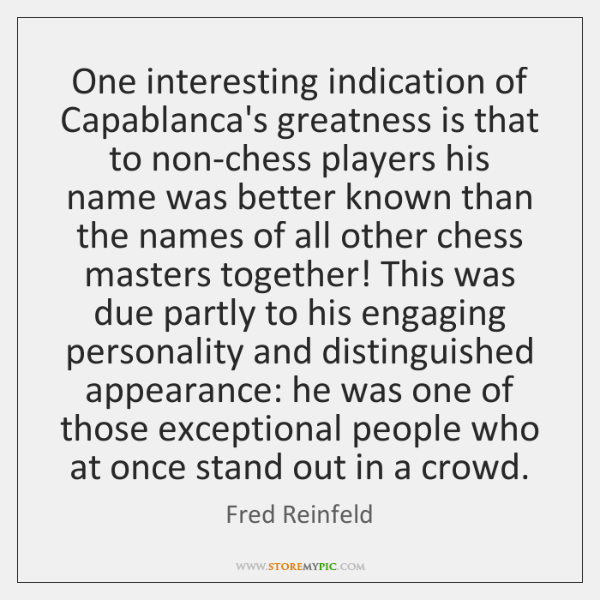 One interesting indication of Capablanca's greatness is that to non-chess players his ...