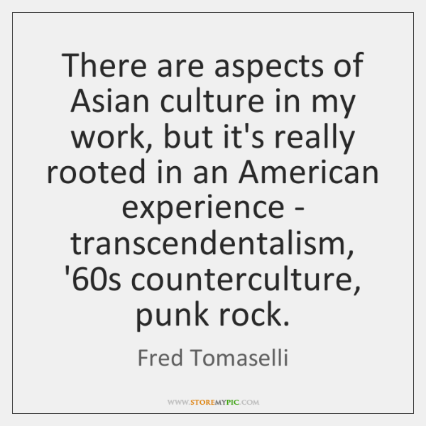There are aspects of Asian culture in my work, but it's really ...