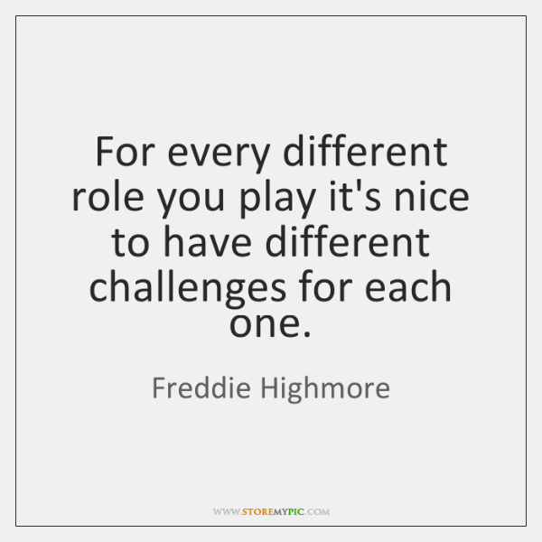 For every different role you play it's nice to have different challenges ...