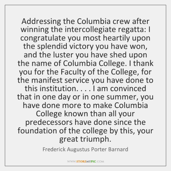 Addressing the Columbia crew after winning the intercollegiate regatta: I congratulate you ...