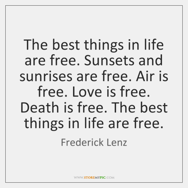 The best things in life are free. Sunsets and sunrises are free. ...