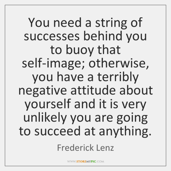 You need a string of successes behind you to buoy that self-image; ...