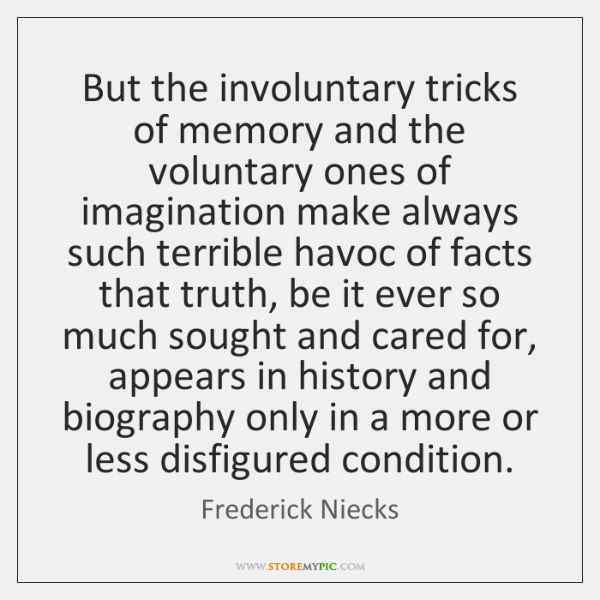But the involuntary tricks of memory and the voluntary ones of imagination ...