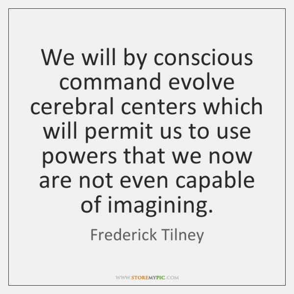 We will by conscious command evolve cerebral centers which will permit us ...