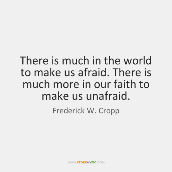 There is much in the world to make us afraid. There is ...