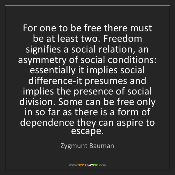 Zygmunt Bauman: For one to be free there must be at least two. Freedom...