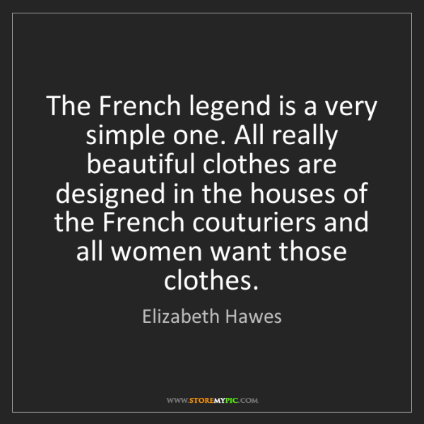 Elizabeth Hawes: The French legend is a very simple one. All really beautiful...
