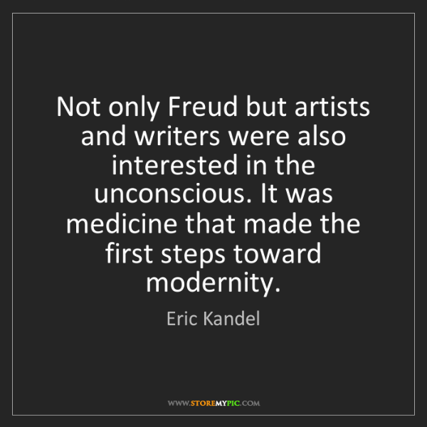 Eric Kandel: Not only Freud but artists and writers were also interested...
