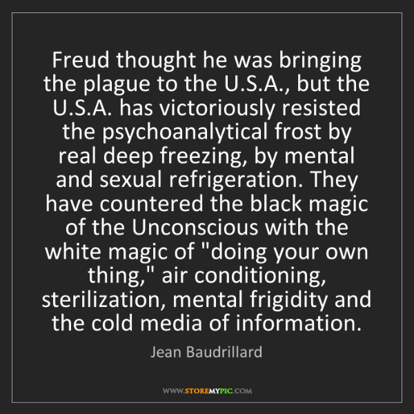 Jean Baudrillard: Freud thought he was bringing the plague to the U.S.A.,...