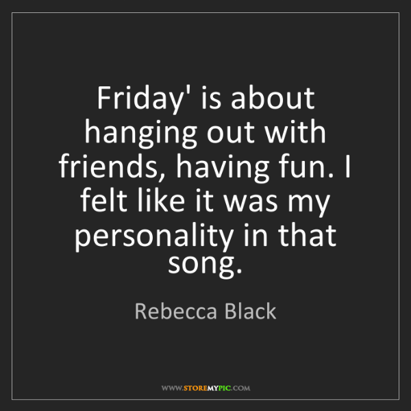Rebecca Black: Friday' is about hanging out with friends, having fun....