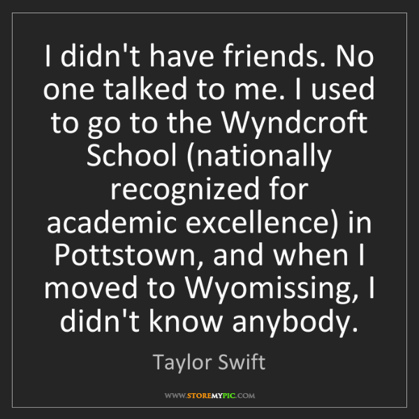 Taylor Swift: I didn't have friends. No one talked to me. I used to...