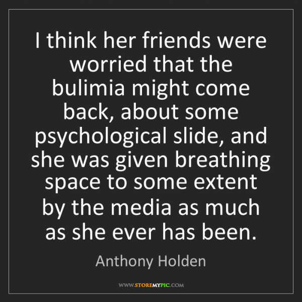 Anthony Holden: I think her friends were worried that the bulimia might...
